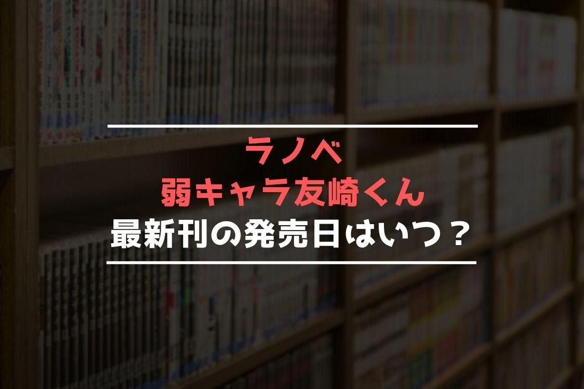 ラノベ 弱キャラ友崎くん 最新刊 発売日
