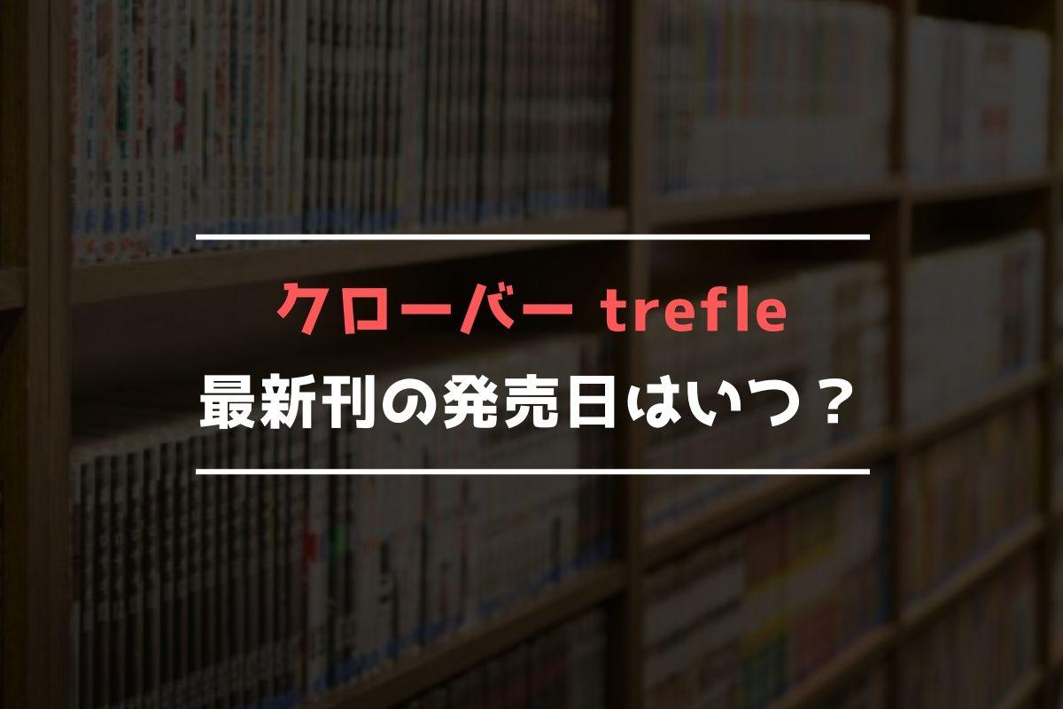 クローバー trefle 最新刊 発売日