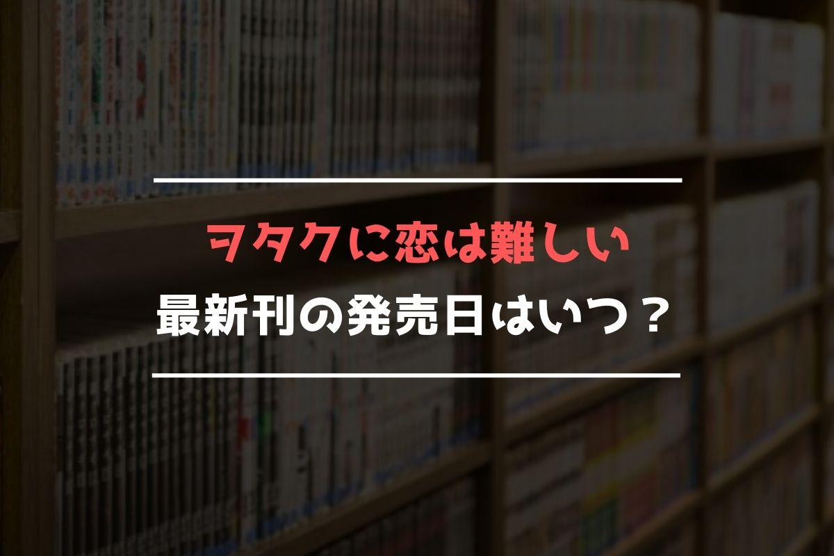 ヲタクに恋は難しい 最新刊 発売日