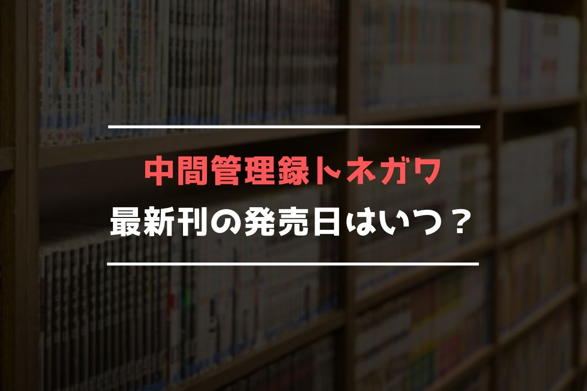 中間管理録トネガワ 最新刊 発売日