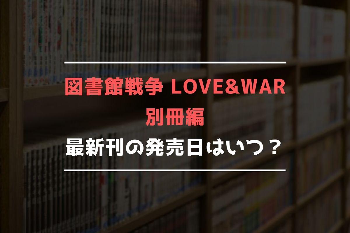 図書館戦争 LOVE&WAR 別冊編 最新刊 発売日