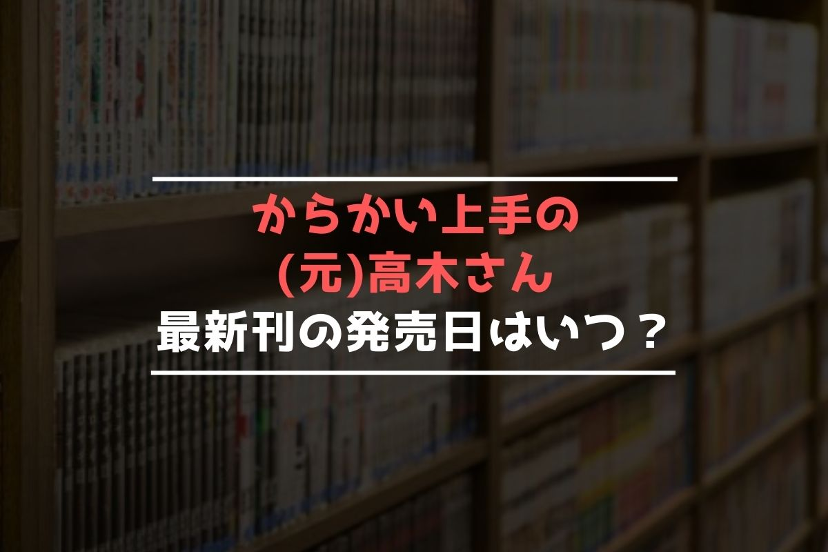 からかい上手の(元)高木さん 最新刊 発売日