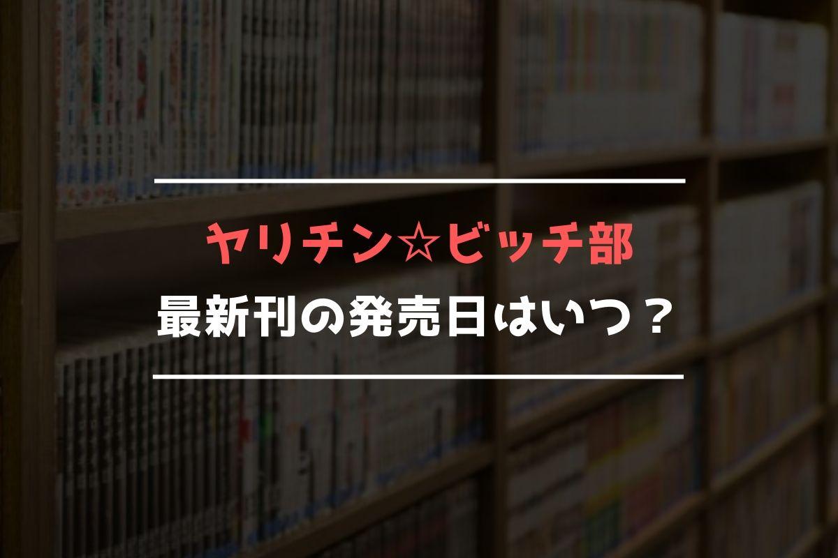 ヤリチン☆ビッチ部 最新刊 発売日