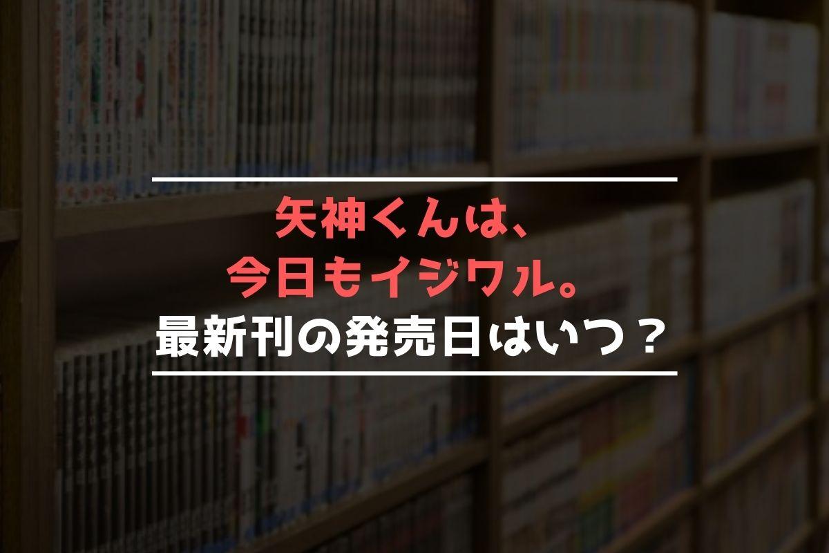 矢神くんは、今日もイジワル。 最新刊 発売日