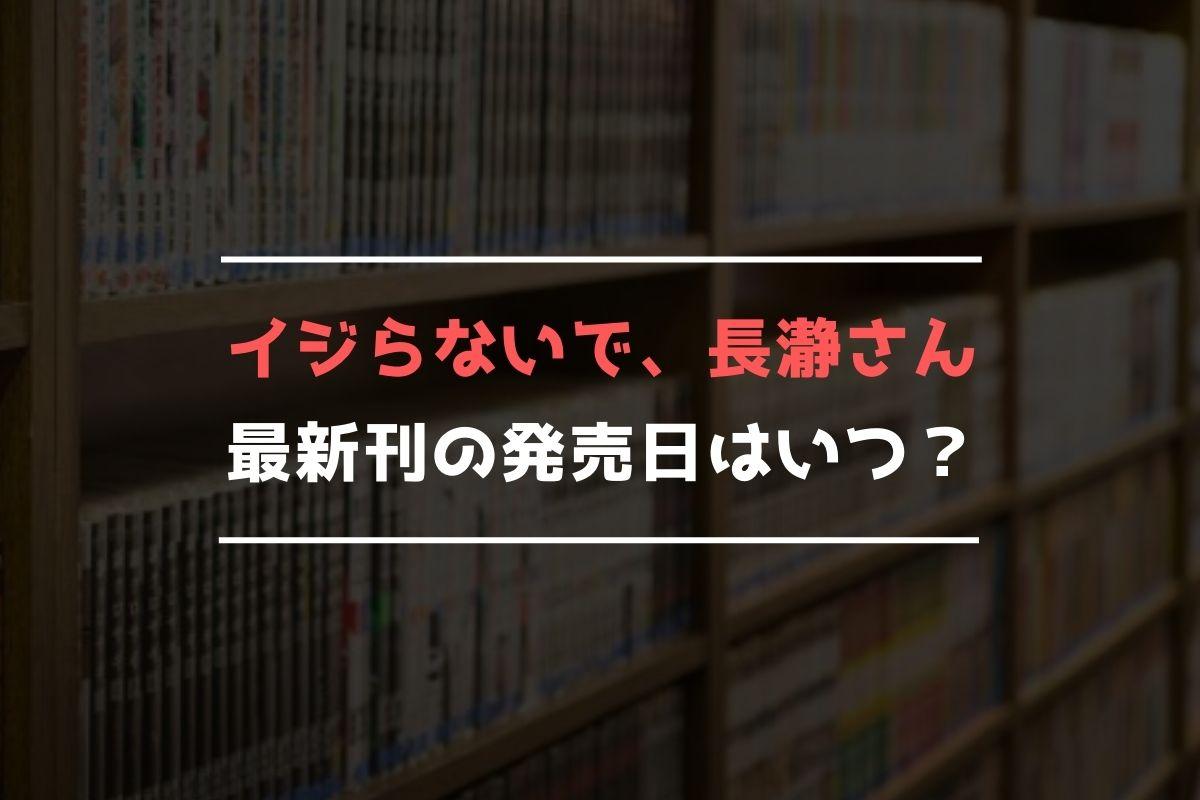 イジらないで、長瀞さん 最新刊 発売日