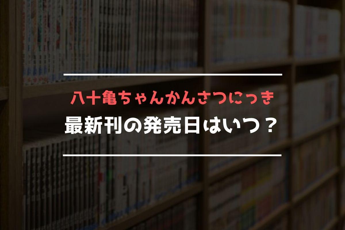 八十亀ちゃんかんさつにっき 最新刊 発売日