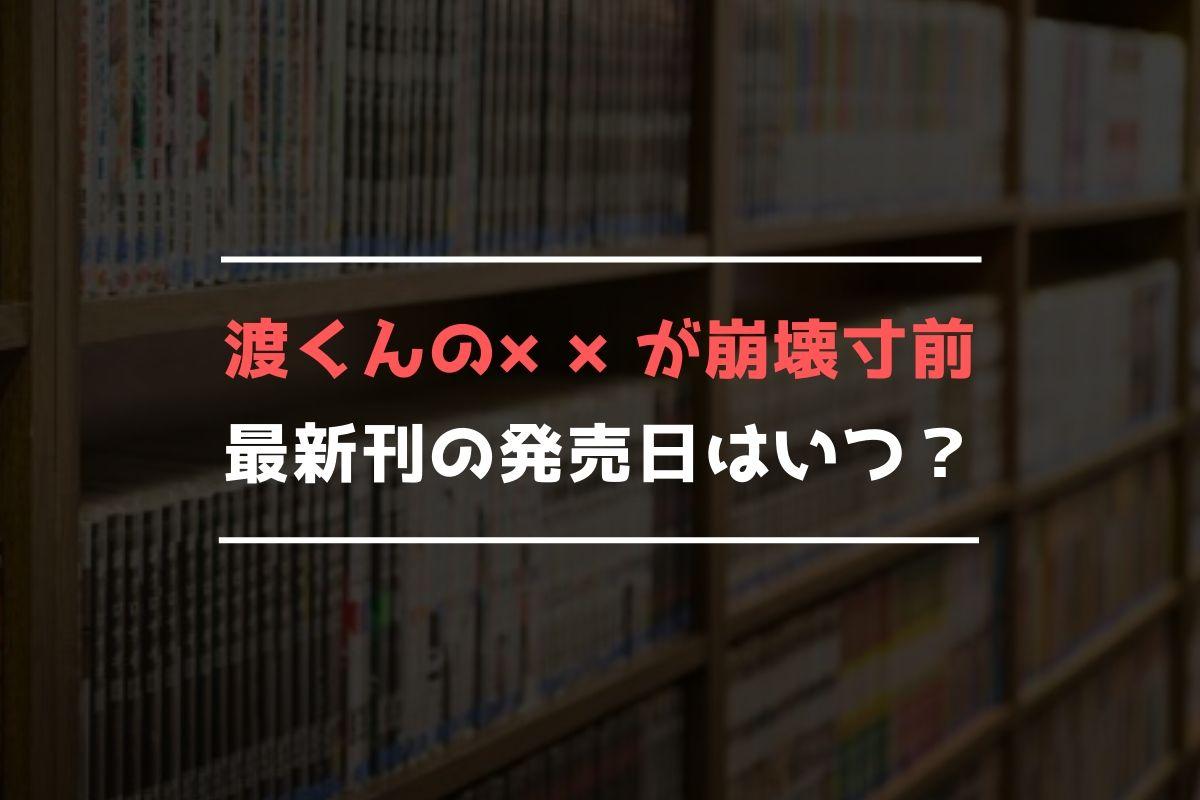 渡くんの××が崩壊寸前 最新刊 発売日