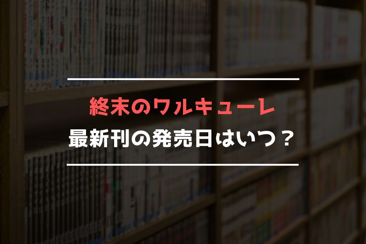 終末のワルキューレ 最新刊 発売日