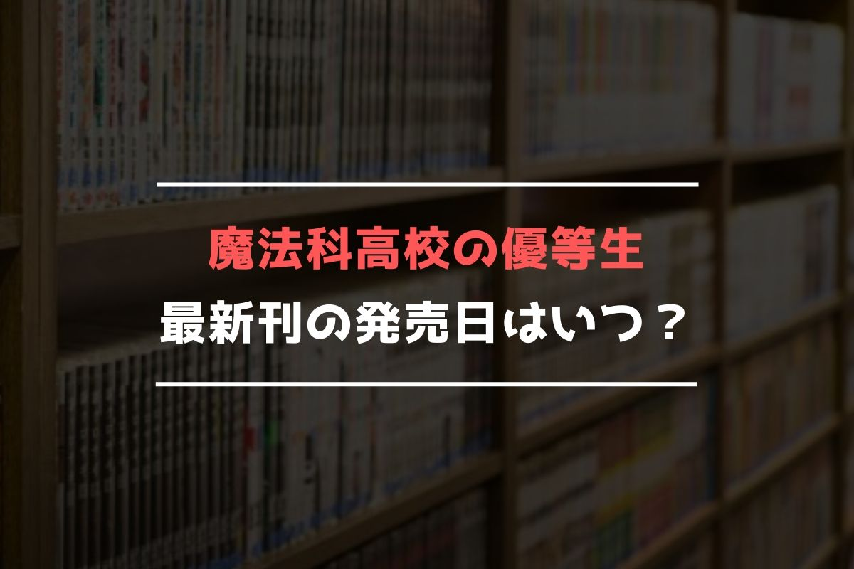 魔法科高校の優等生 最新刊 発売日