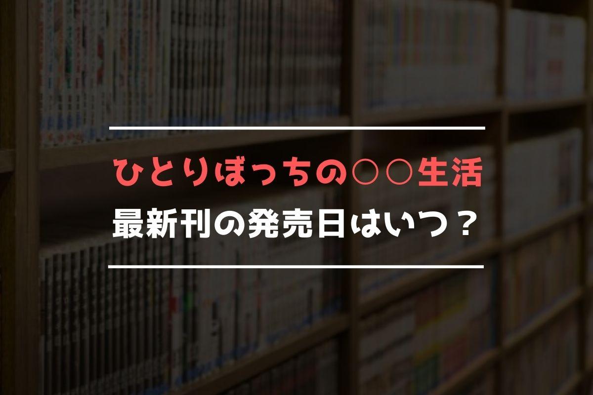 ひとりぼっちの○○生活 最新刊 発売日