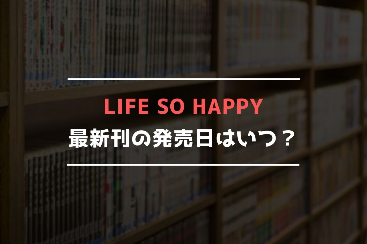 LIFE SO HAPPY(ライフソーハッピー) 最新刊 発売日