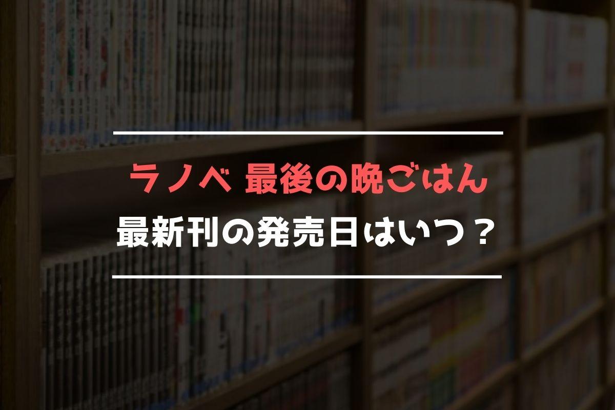 ラノベ 最後の晩ごはん 最新刊 発売日