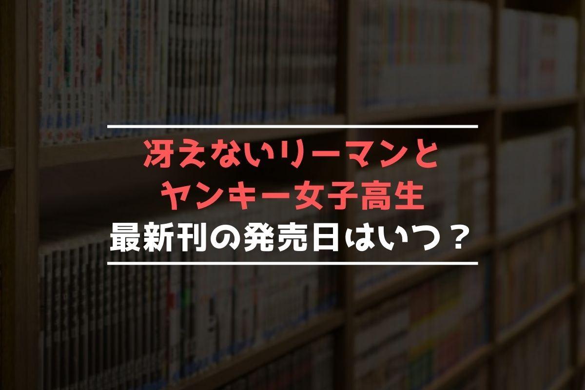 冴えないリーマンとヤンキー女子高生 最新刊 発売日
