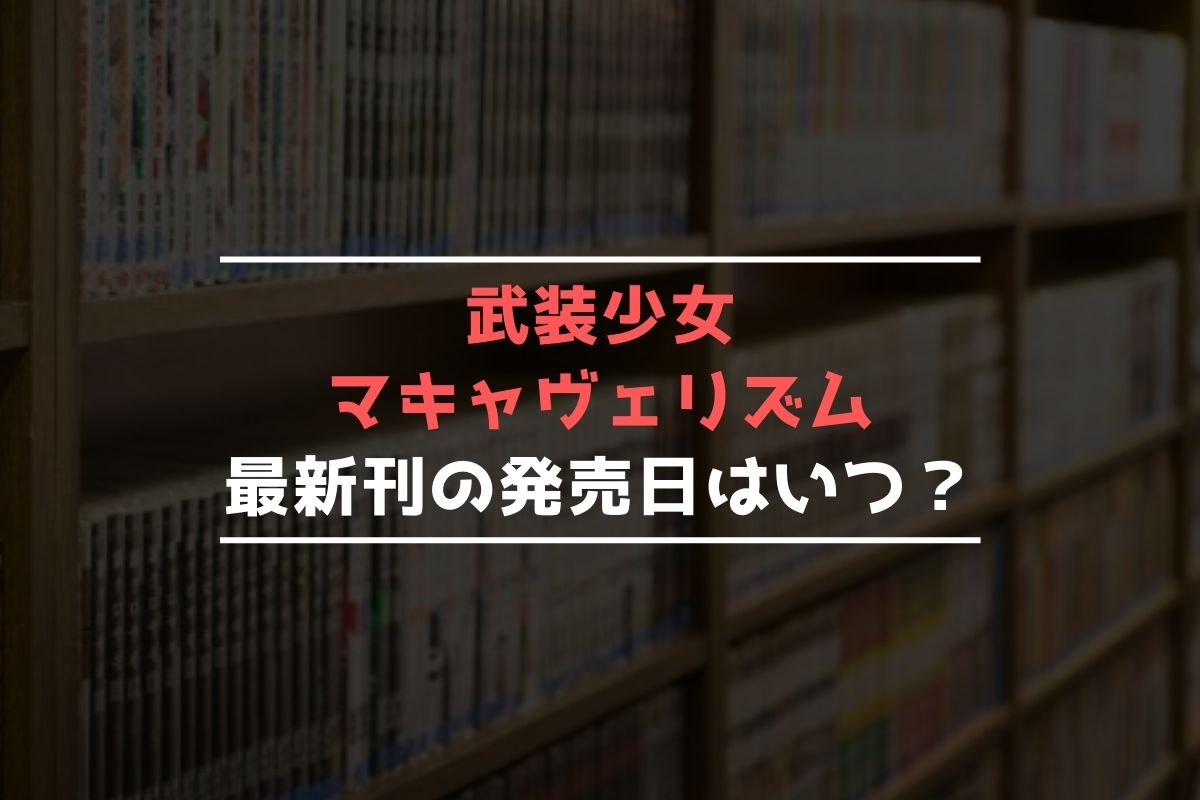 武装少女マキャヴェリズム 最新刊 発売日