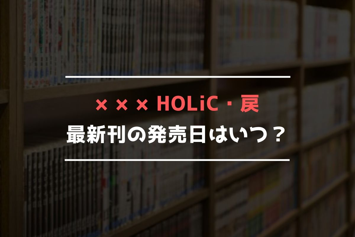 ×××HOLiC・戻(ホリック・レイ) 最新刊 発売日
