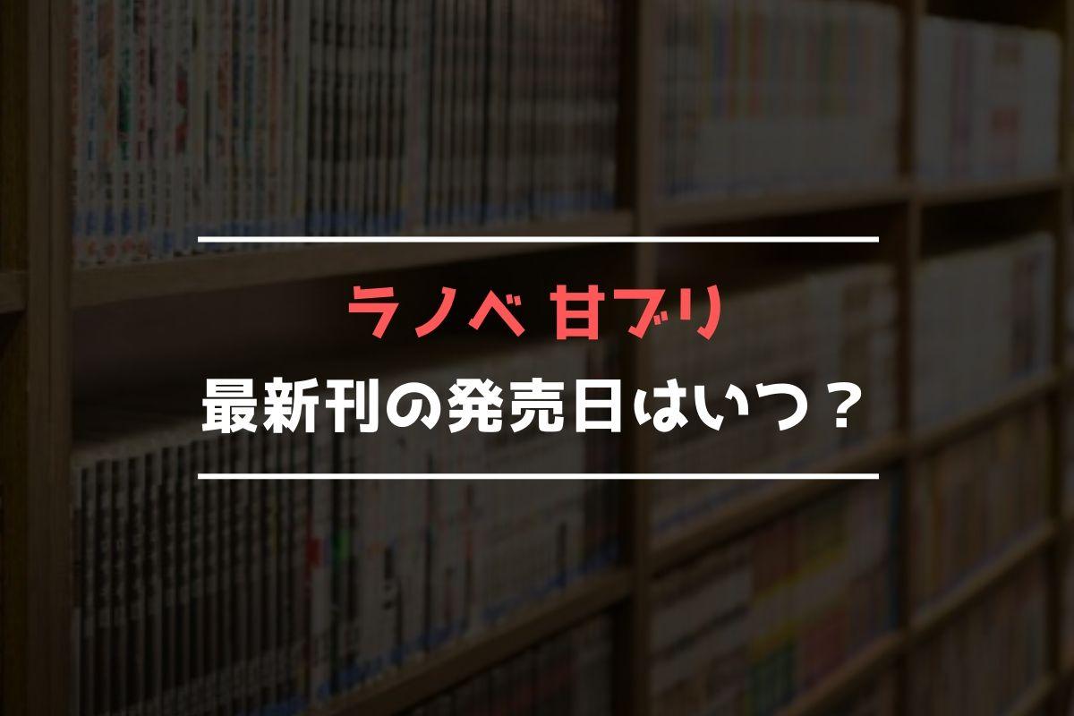 ラノベ 甘ブリ 最新刊 発売日