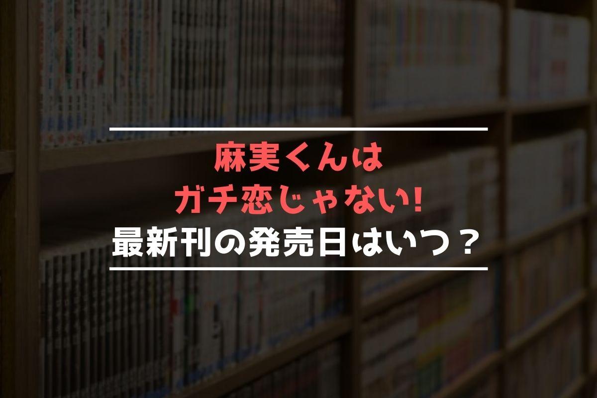 麻実くんはガチ恋じゃない! 最新刊 発売日