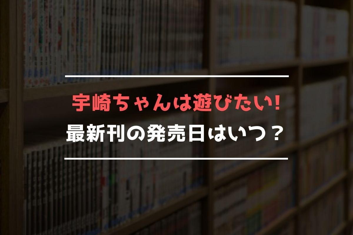 宇崎ちゃんは遊びたい! 最新刊 発売日