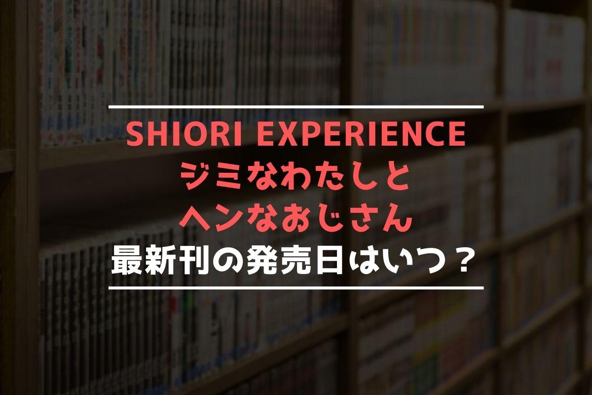 SHIORI EXPERIENCE ジミなわたしとヘンなおじさん 最新刊 発売日
