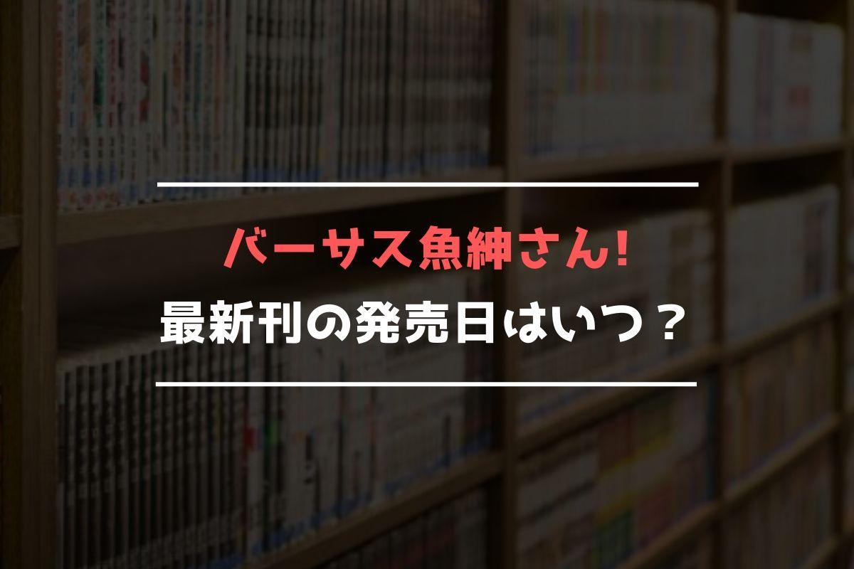 バーサス魚紳さん! 最新刊 発売日