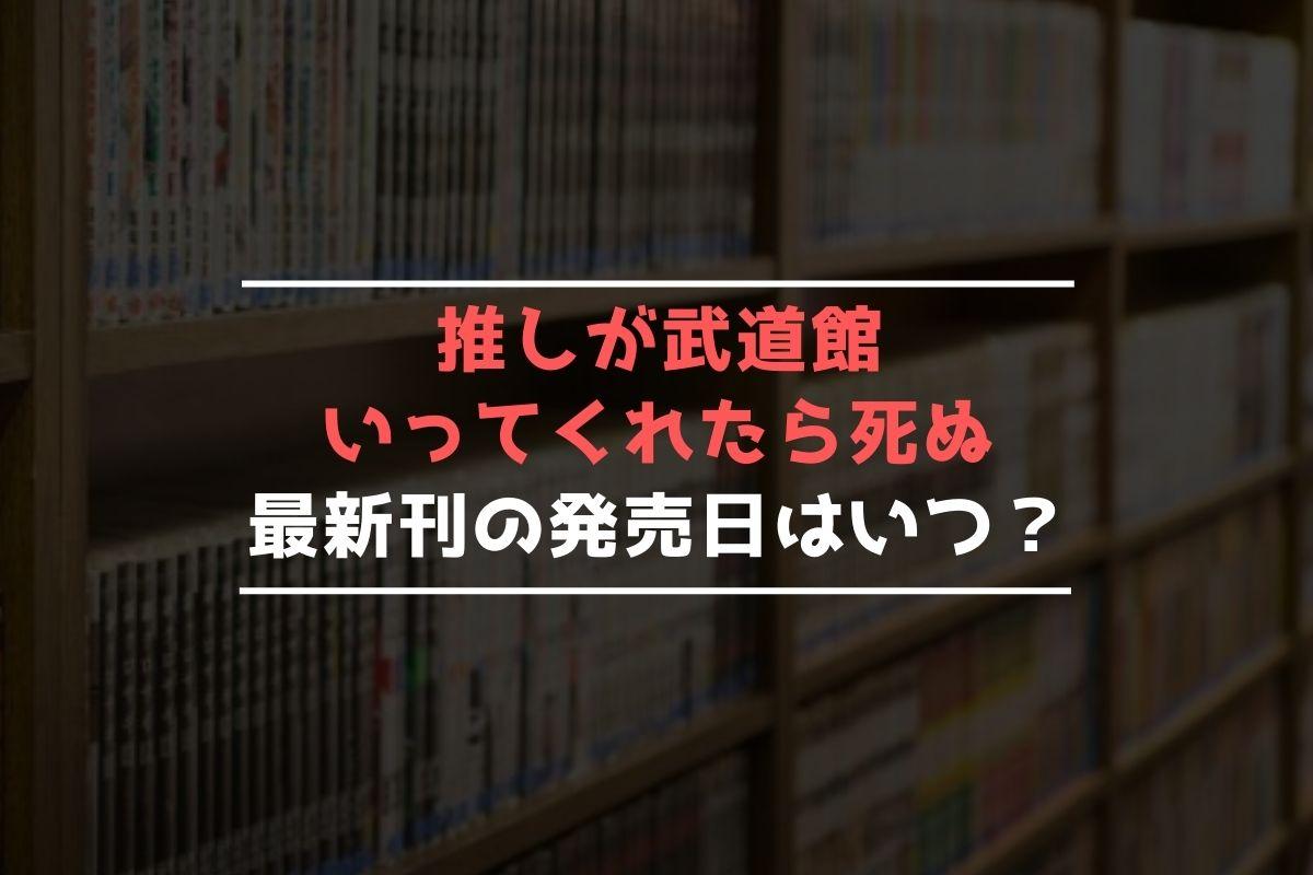推しが武道館いってくれたら死ぬ 最新刊 発売日