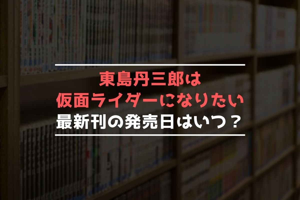 東島丹三郎は仮面ライダーになりたい 最新刊 発売日
