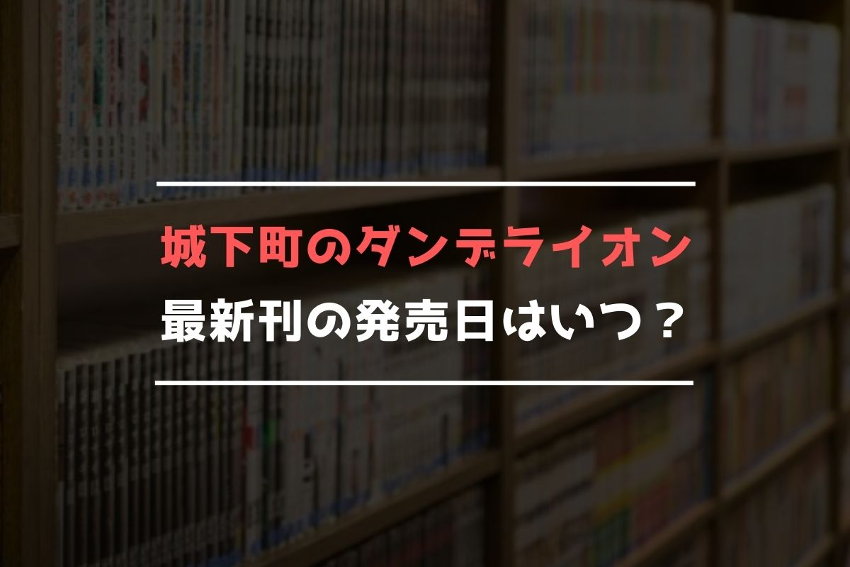 城下町のダンデライオン 最新刊 発売日