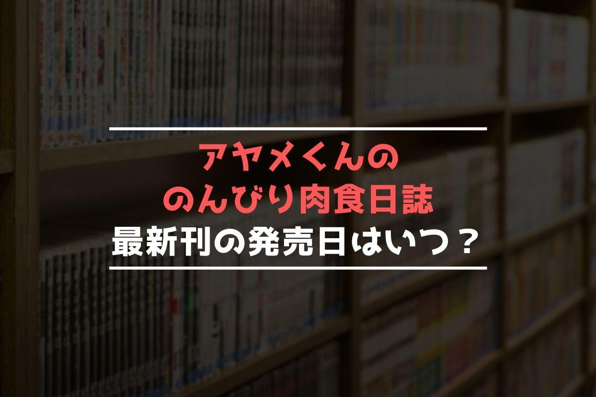 アヤメくんののんびり肉食日誌 最新刊 発売日