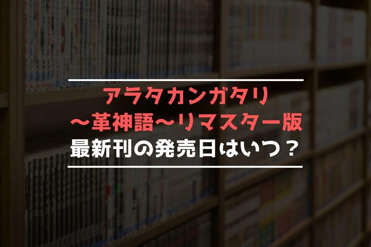 アラタカンガタリ~革神語~ リマスター版 最新刊 発売日