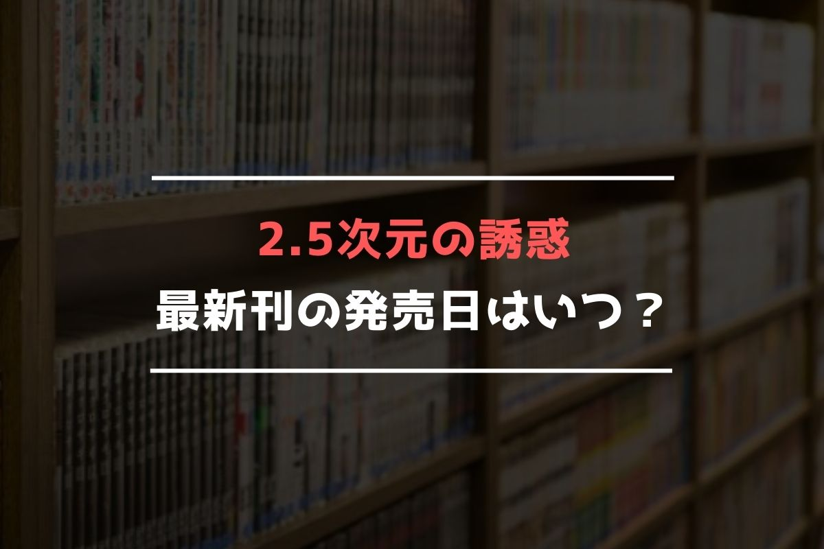 2.5次元の誘惑 最新刊 発売日