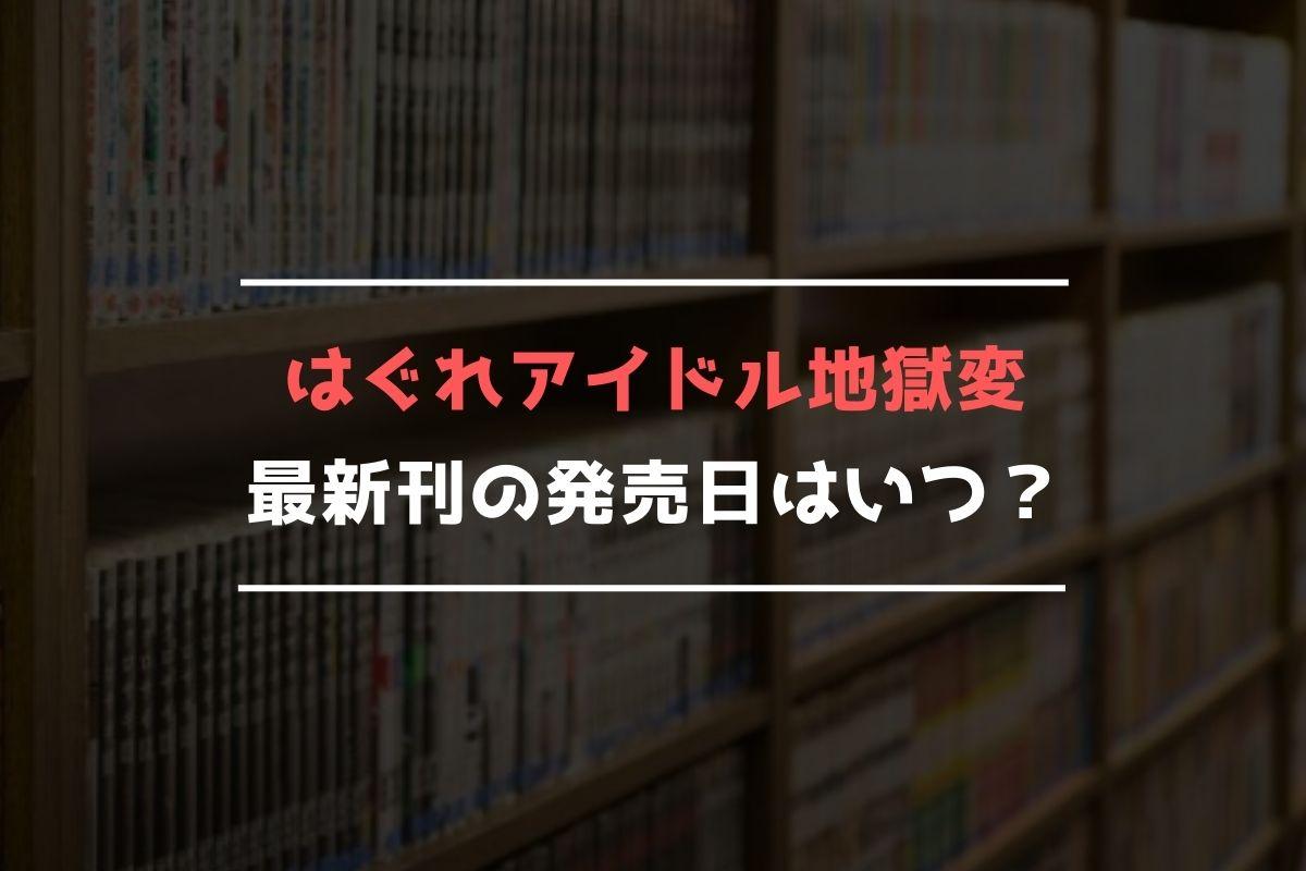 はぐれアイドル地獄変 最新刊 発売日