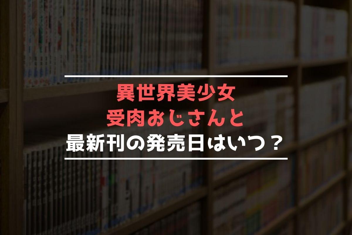 異世界美少女受肉おじさんと 最新刊 発売日