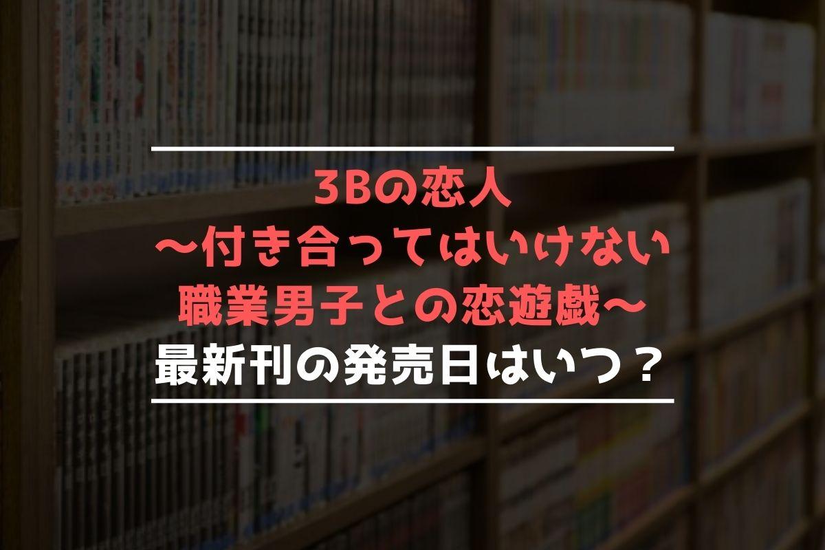 3Bの恋人~付き合ってはいけない職業男子との恋遊戯~ 最新刊 発売日