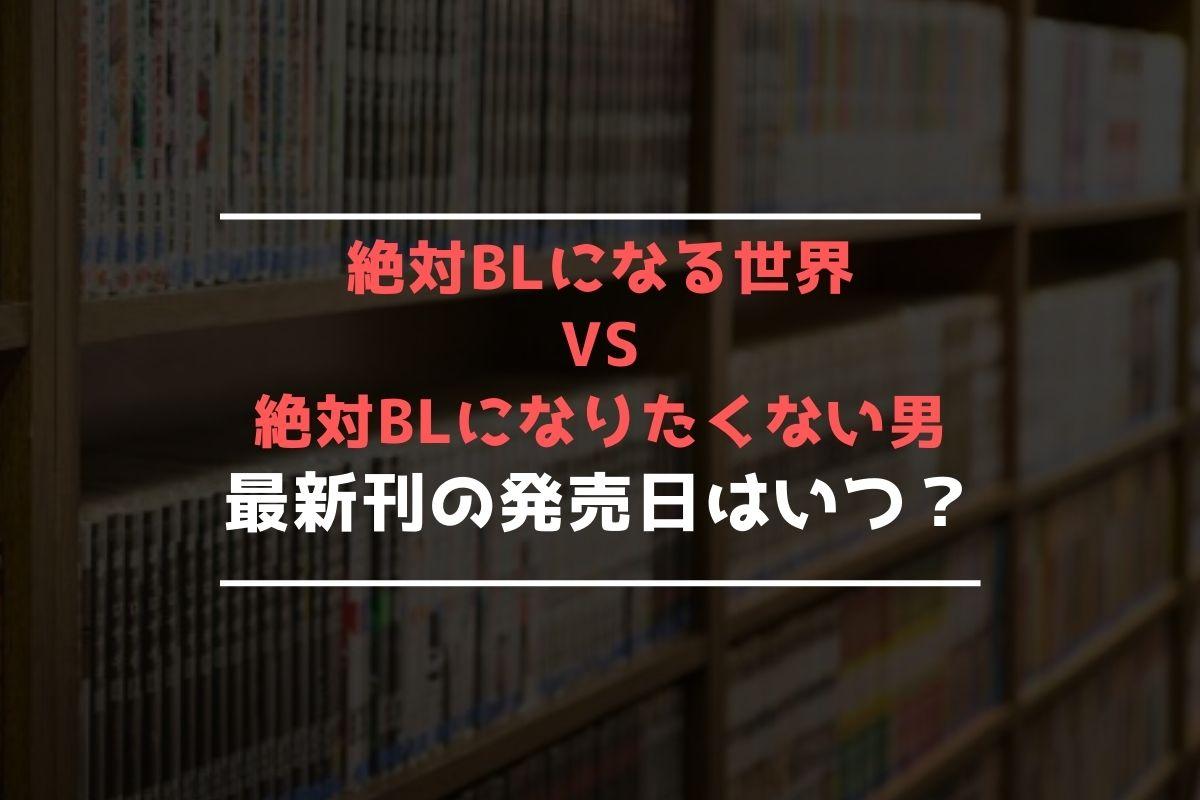 絶対BLになる世界VS絶対BLになりたくない男 最新刊 発売日