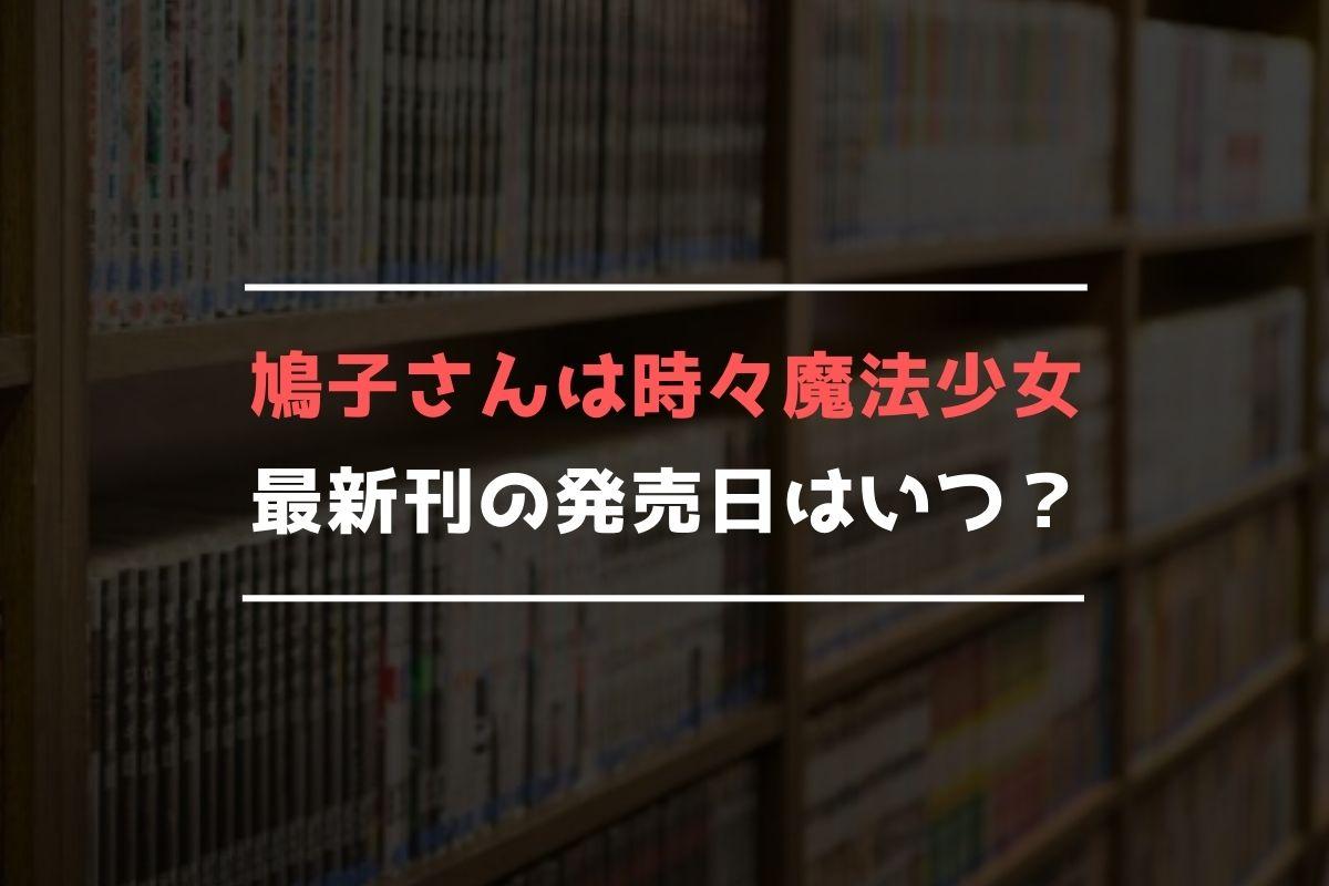 鳩子さんは時々魔法少女 最新刊 発売日