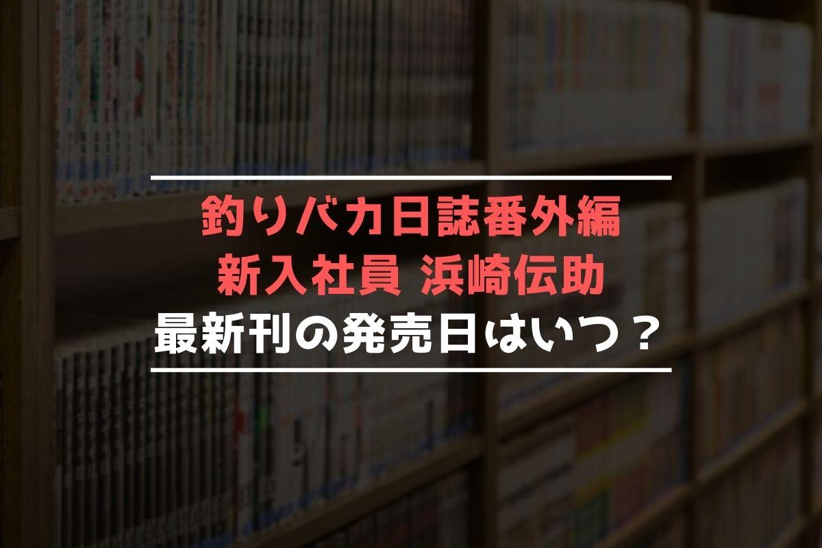 釣りバカ日誌番外編 新入社員 浜崎伝助 最新刊 発売日