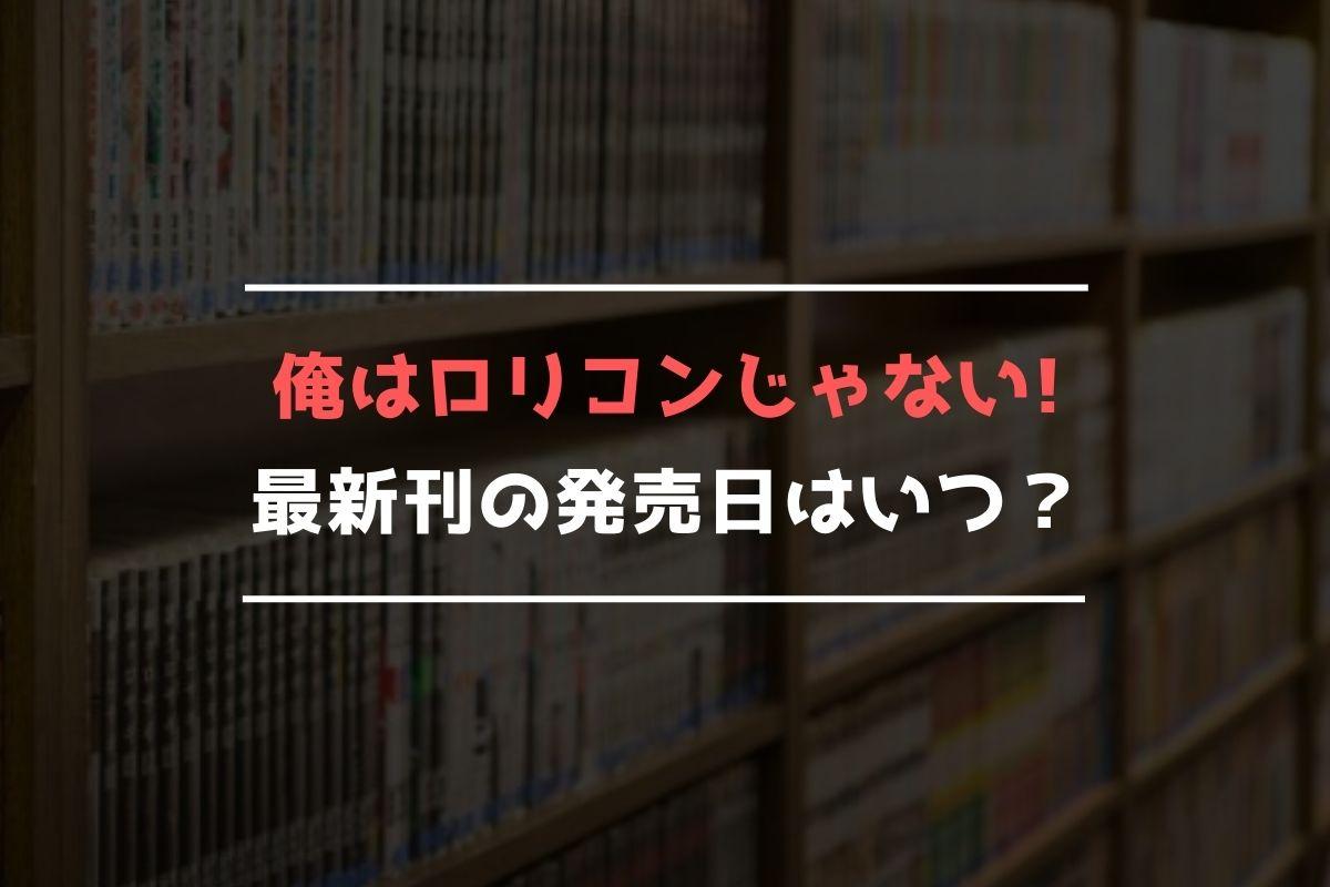 俺はロリコンじゃない! 最新刊 発売日
