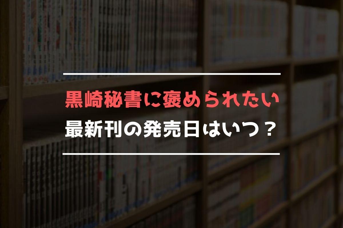 黒崎秘書に褒められたい 最新刊 発売日