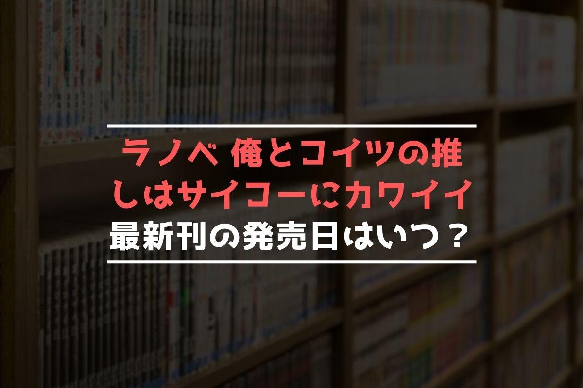 ラノベ 俺とコイツの推しはサイコーにカワイイ 最新刊 発売日