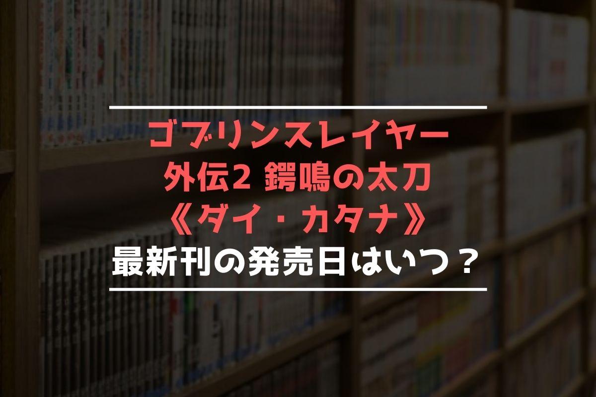 ゴブリンスレイヤー外伝2 鍔鳴の太刀《ダイ・カタナ》 最新刊 発売日
