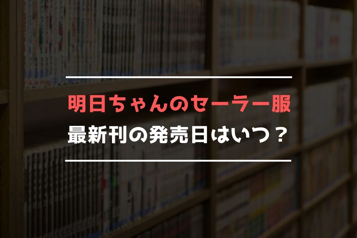 明日ちゃんのセーラー服 最新刊 発売日