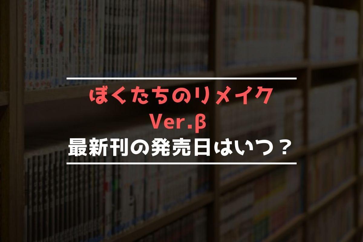 ぼくたちのリメイク Ver.β 最新刊 発売日