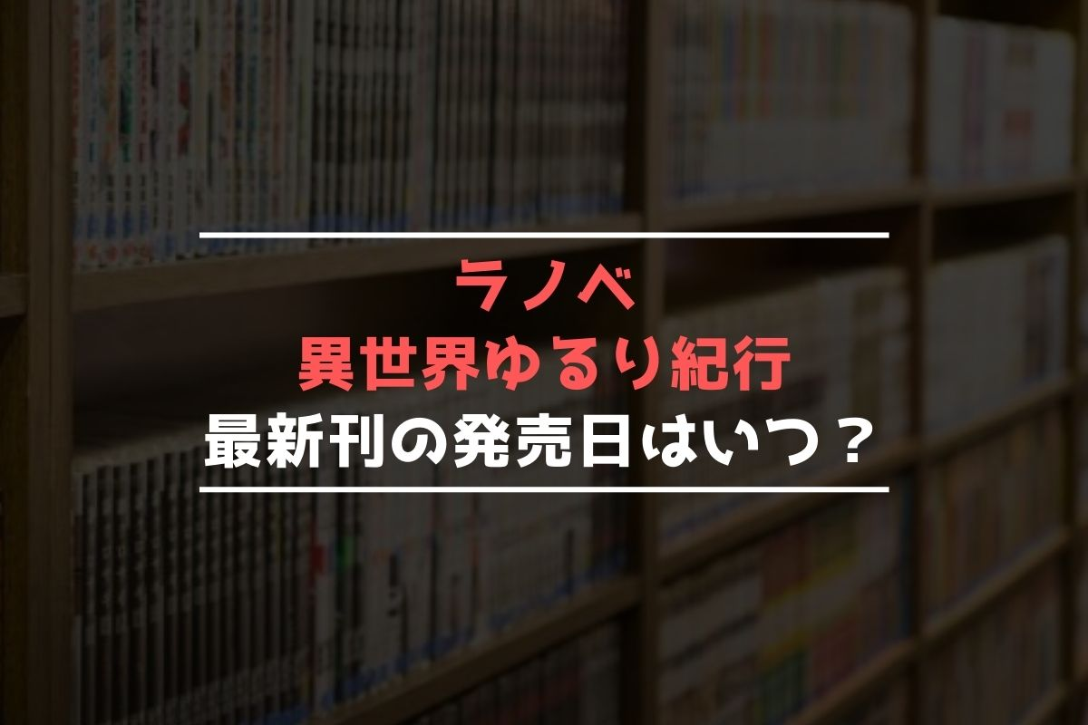 ラノベ 異世界ゆるり紀行 最新刊 発売日