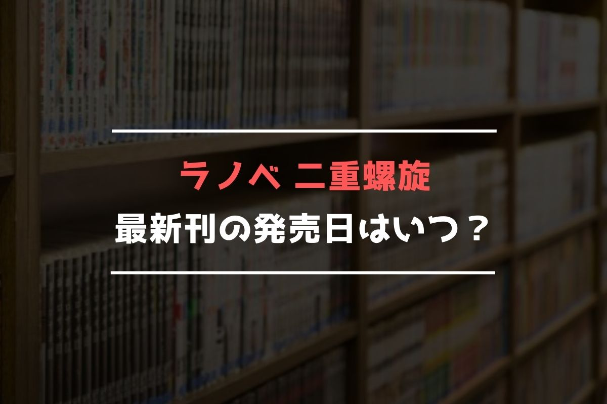 ラノベ 二重螺旋 最新刊 発売日