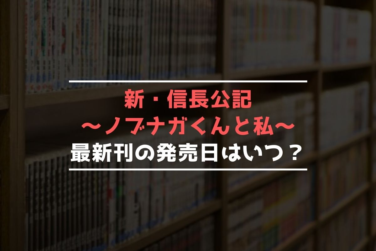 新・信長公記 ~ノブナガくんと私~ 最新刊 発売日