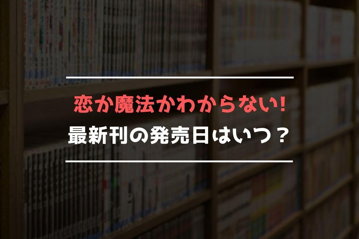 恋か魔法かわからない! 最新刊 発売日