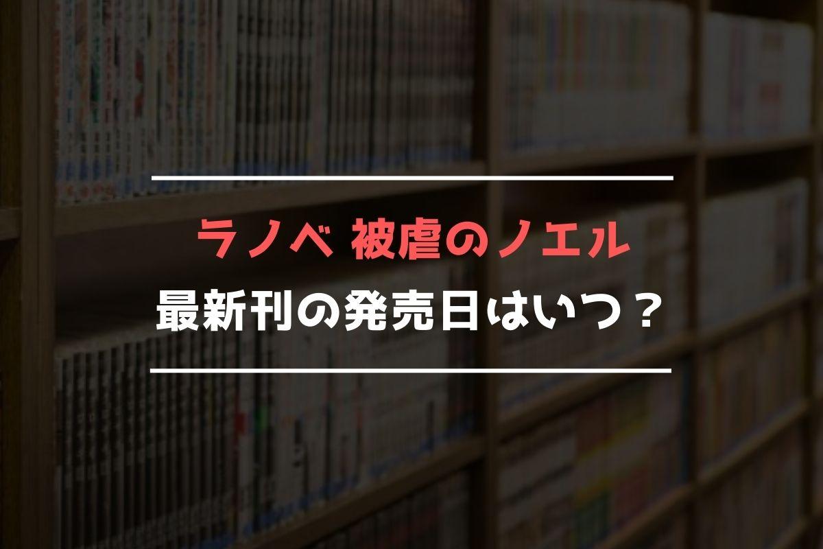 ラノベ 被虐のノエル 最新刊 発売日