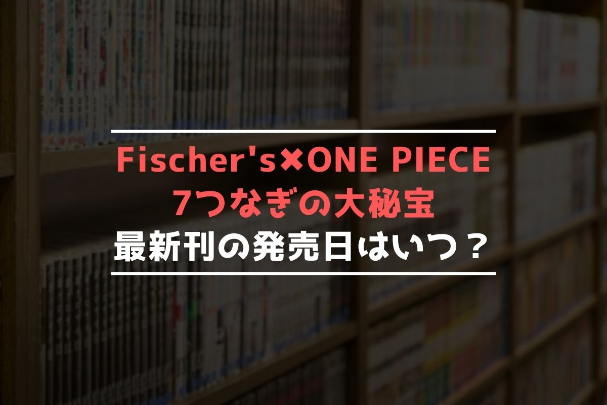 Fischer's×ONE PIECE 7つなぎの大秘宝 最新刊 発売日