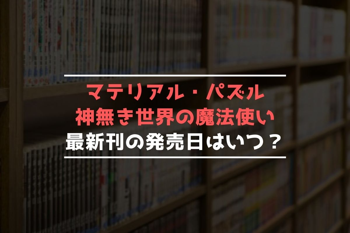 マテリアル・パズル ~神無き世界の魔法使い~ 最新刊 発売日