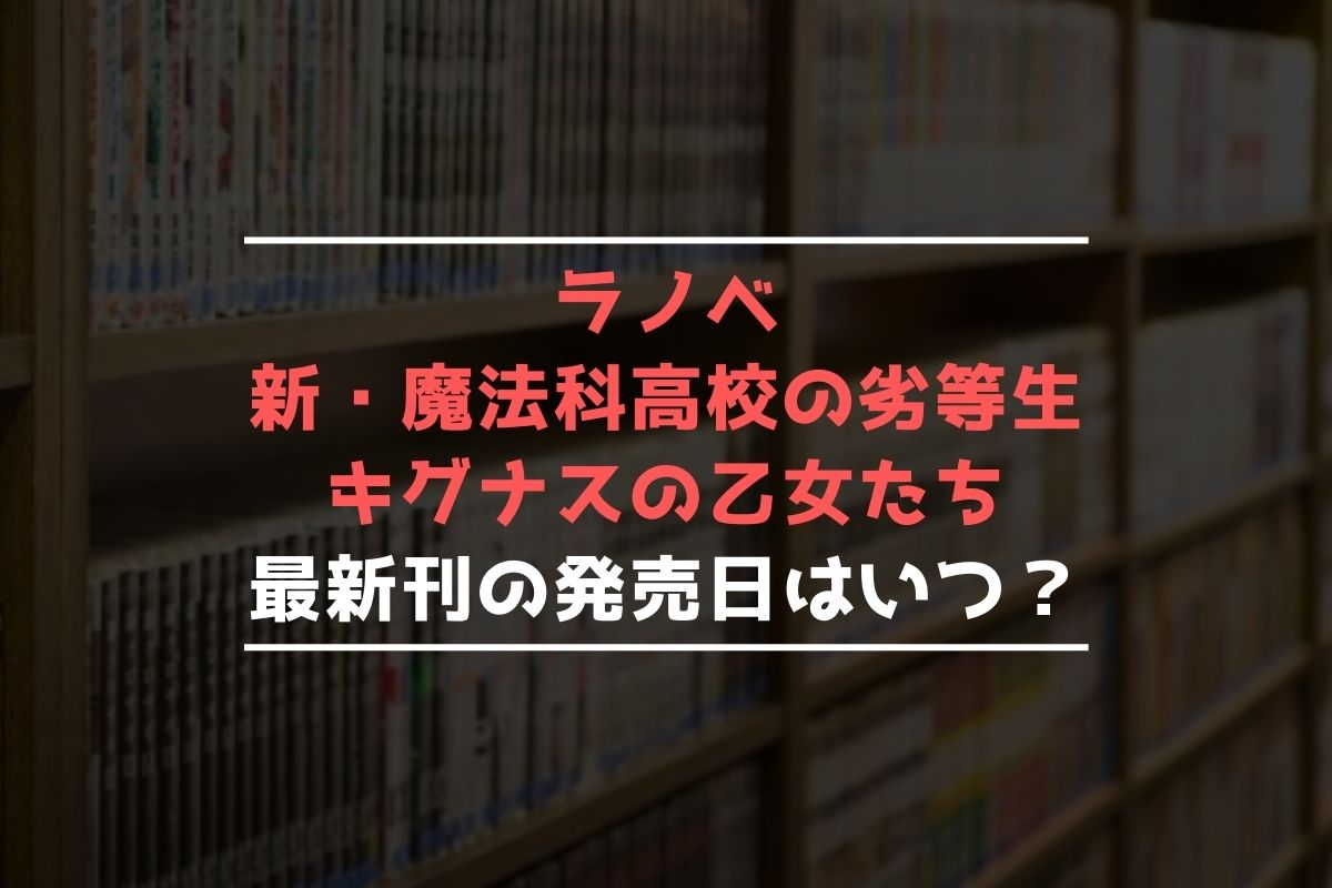 ラノベ 新・魔法科高校の劣等生 キグナスの乙女たち 最新刊 発売日